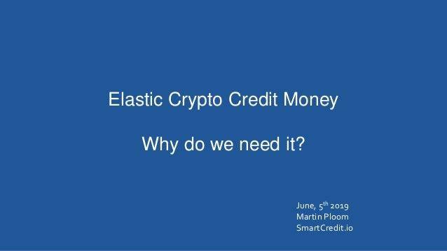 Elastic Crypto Credit Money Why do we need it? June, 5th 2019 Martin Ploom SmartCredit.io