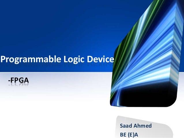 Programmable Logic DeviceSaad AhmedBE (E)A-FPGA