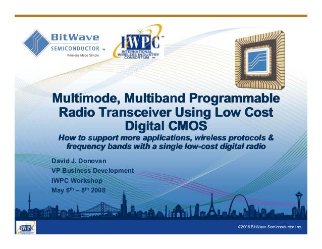 ©2008 BitWave Semiconductor Inc. Multimode, Multiband Programmable Radio Transceiver Using Low Cost Digital CMOS How to su...