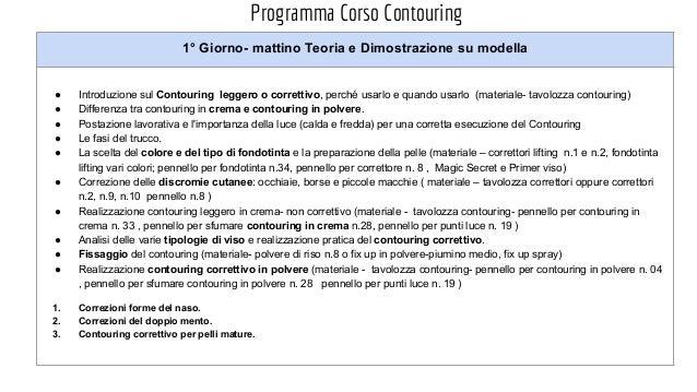 Programma Corso Contouring 1° Giorno- mattino Teoria e Dimostrazione su modella ● Introduzione sul Contouring leggero o co...