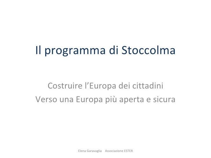 Il programma di Stoccolma Costruire l'Europa dei cittadini Verso una Europa più aperta e sicura Elena Garavaglia  Associaz...