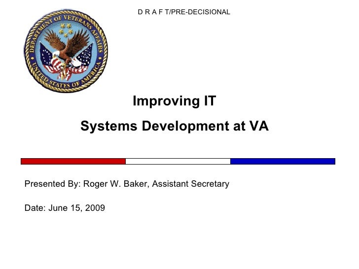 Improving IT  Systems Development at VA  Presented By: Roger W. Baker, Assistant Secretary Date: June 15, 2009