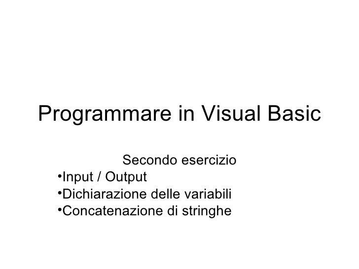 Programmare in Visual Basic <ul><li>Secondo esercizio </li></ul><ul><li>Input / Output </li></ul><ul><li>Dichiarazione del...