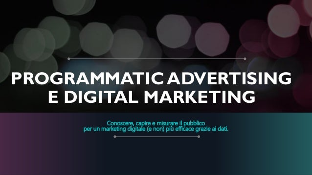 PROGRAMMATIC ADVERTISING E DIGITAL MARKETING Conoscere, capire e misurare il pubblico per un marketing digitale (e non) pi...