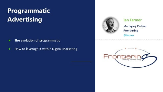 Programmatic Advertising ● The evolution of programmatic ● How to leverage it within Digital Marketing @ifarmer Ian Farmer...