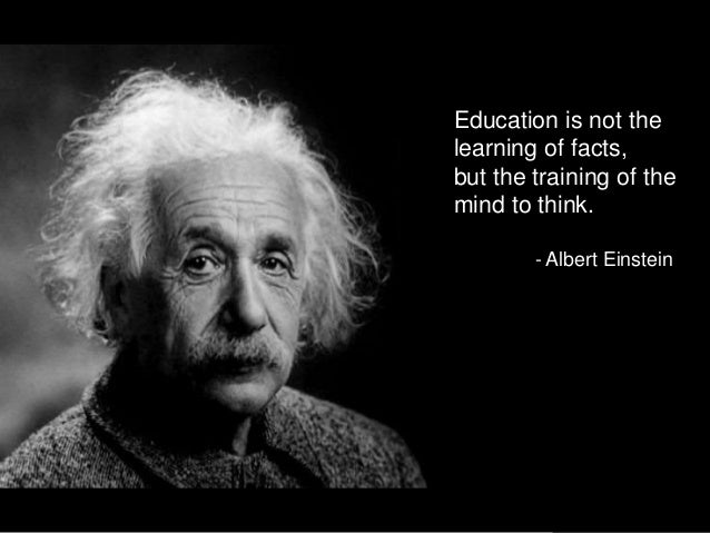Education is not the learning of facts, but the training of the mind to think. - Albert Einstein