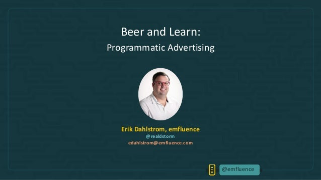 @emfluence Beer and Learn: Programmatic Advertising Erik Dahlstrom, emfluence @realdstorm edahlstrom@emfluence.com