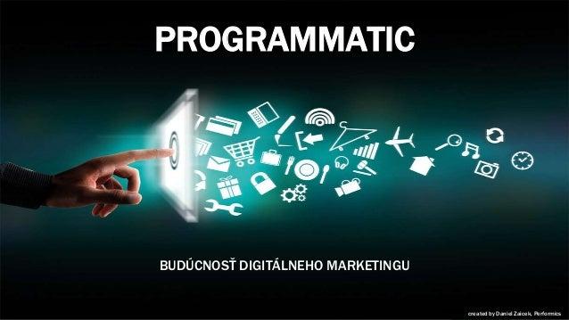 PROGRAMMATIC BUDÚCNOSŤ DIGITÁLNEHO MARKETINGU ccreated by Daniel Zaicek, Performics