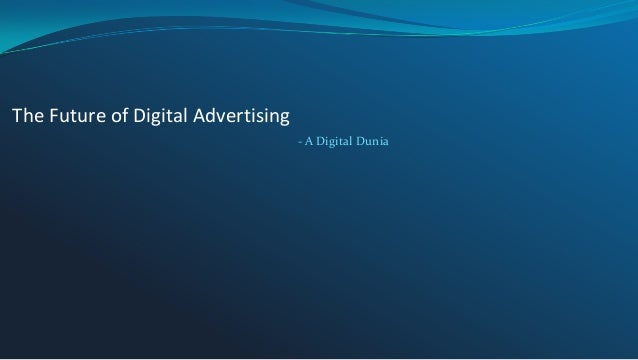 The Future of Digital Advertising - A Digital Dunia