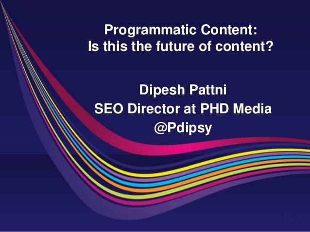 Programmatic Content: Is this the future of content?  Dipesh Pattni  SEO Director at PHD Media  @Pdipsy