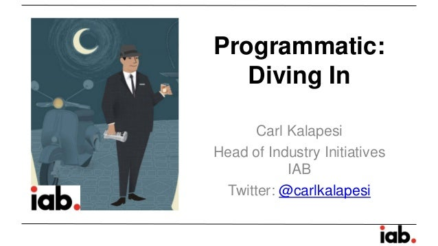 Programmatic: Diving In  Carl Kalapesi  Head of Industry Initiatives IAB  Twitter: @carlkalapesi