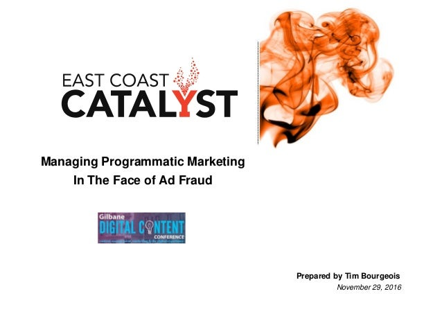 Managing Programmatic Marketing In The Face of Ad Fraud Prepared by Tim Bourgeois November 29, 2016