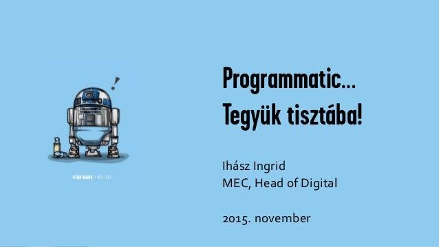 Programmatic… Tegyük tisztába! Ihász Ingrid MEC, Head of Digital 2015. november