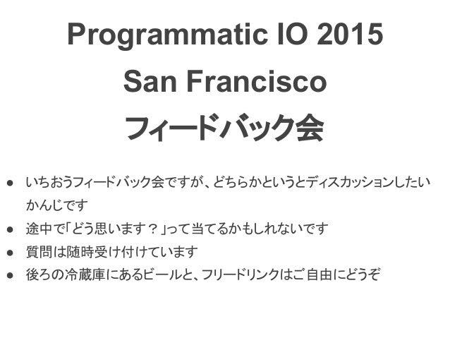 Programmatic IO 2015 San Francisco フィードバック会 ● いちおうフィードバック会ですが、どちらかというとディスカッションしたい かんじです ● 途中で「どう思います?」って当てるかもしれないです ● 質問は随...