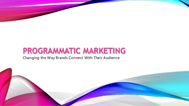 PROGRAMMATIC MARKETING Changing the Way Brands Connect With Their Audience