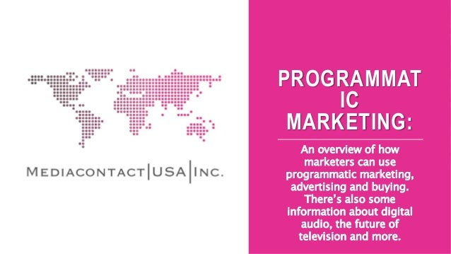 PROGRAMMAT IC MARKETING: An overview of how marketers can use programmatic marketing, advertising and buying. There's also...