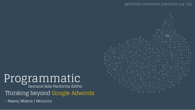 Programmatic Thinking beyond Google Adwords Mcounts consumer Solutions Pvt. Ltd. Demand Side Platforms (DSPs) - Neeraj Mis...
