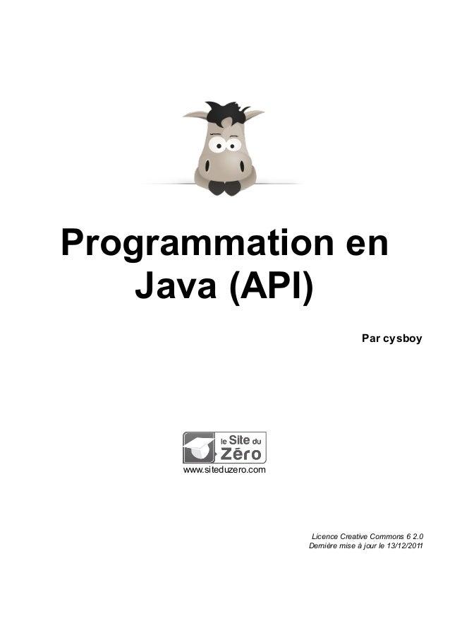 Programmation en Java (API) Par cysboy www.siteduzero.com Licence Creative Commons 6 2.0 Dernière mise à jour le 13/12/2011