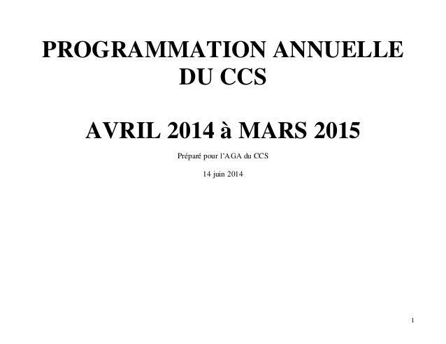 1 PROGRAMMATION ANNUELLE DU CCS AVRIL 2014 à MARS 2015 Préparé pour l'AGA du CCS 14 juin 2014
