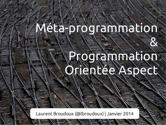 Méta-programmation & Programmation Orientée Aspect  Laurent Broudoux (@lbroudoux) | Janvier 2014