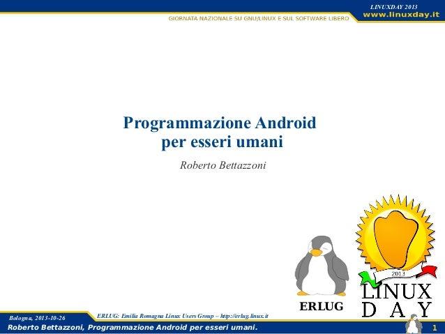 LINUXDAY 2013  Programmazione Android per esseri umani Roberto Bettazzoni  Bologna, 2013-10-26  ERLUG: Emilia Romagna Linu...