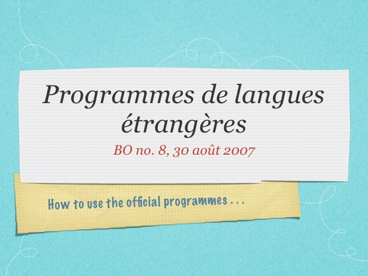Programmes de langues      étrangères               BO no. 8, 30 août 2007H o w to us e th e offic ia l prog rammes . . .