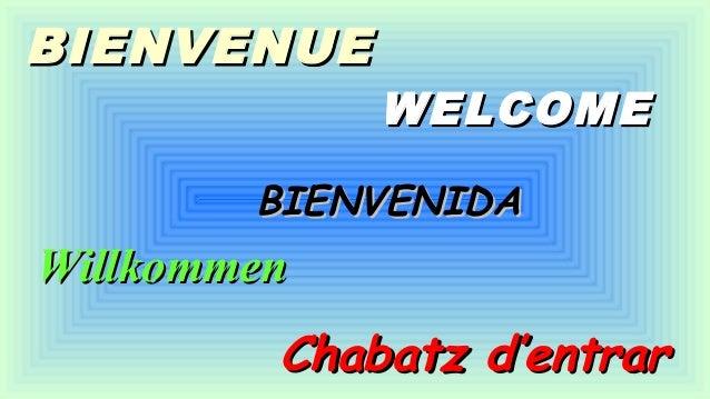 BIENVENUEBIENVENUE WELCOMEWELCOME BIENVENIDABIENVENIDA WillkommenWillkommen Chabatz d'entrarChabatz d'entrar