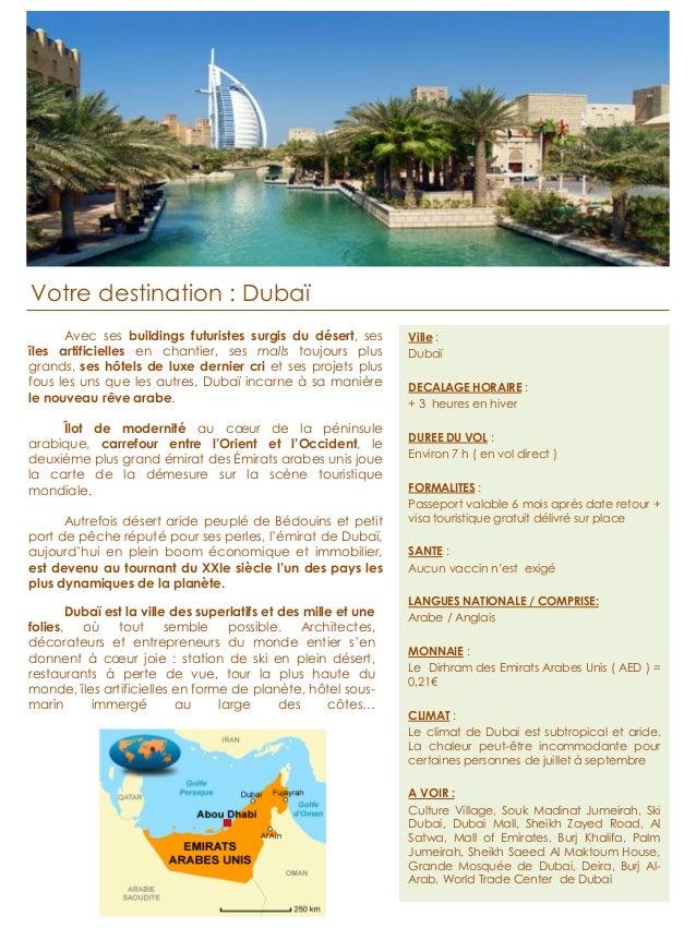 Votre destination : Dubaï  Ville :  Dubaï  DECALAGE HORAIRE :  + 3 heures en hiver  DUREE DU VOL :  Environ 7 h ( en vol d...