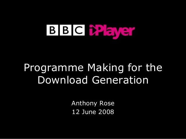 Copyright BBC 2008 - Confidential Programme Making for the Download Generation Anthony Rose 12 June 2008