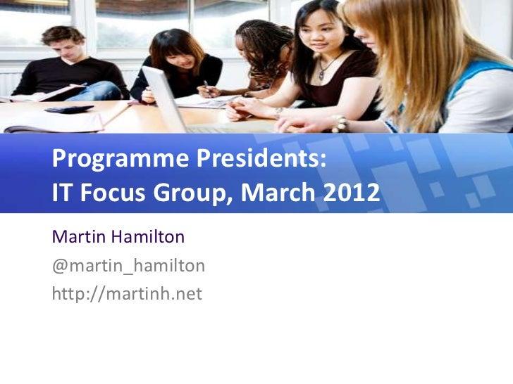 Programme Presidents:IT Focus Group, March 2012Martin Hamilton@martin_hamiltonhttp://martinh.net
