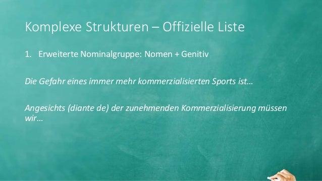 Komplexe Strukturen – Offizielle Liste 1. Erweiterte Nominalgruppe: Nomen + Genitiv Die Gefahr eines immer mehr kommerzial...