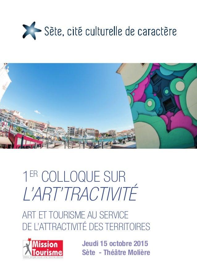 1ER COLLOQUE SUR L'ART'TRACTIVITÉ ART ET TOURISME AU SERVICE DE L'ATTRACTIVITÉ DES TERRITOIRES Jeudi 15 octobre 2015 Sète ...