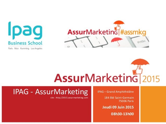 IPAG - AssurMarketing site : http://2015.assurmarketing.com IPAG – Grand Amphithéâtre 184 Bld Saint-Germain 75006 Paris Je...