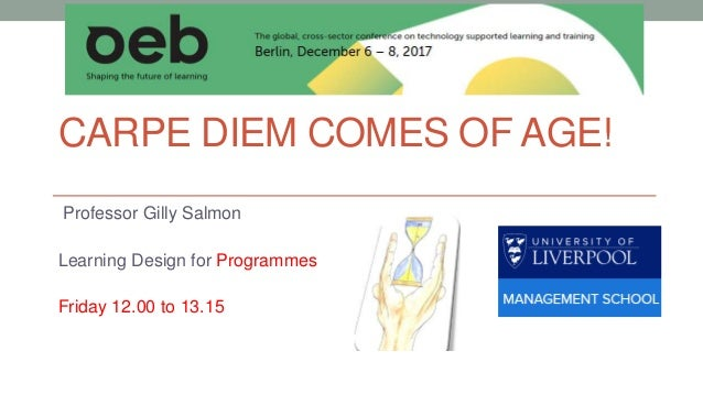 CARPE DIEM COMES OF AGE! Professor Gilly Salmon Learning Design for Programmes Friday 12.00 to 13.15