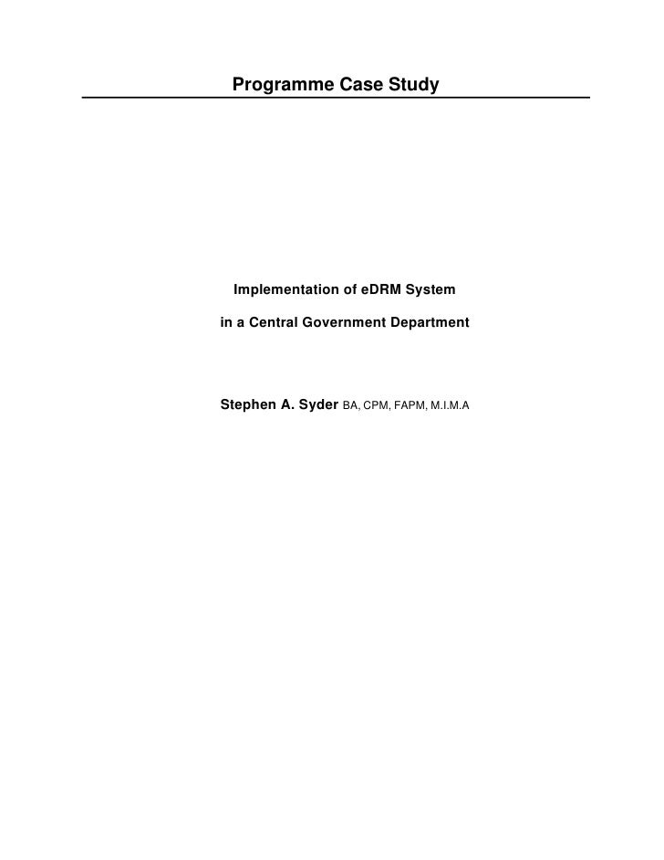 Programme Case Study       Implementation of eDRM System  in a Central Government Department     Stephen A. Syder BA, CPM,...