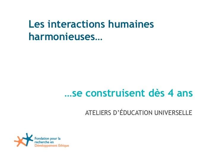 Les interactions humainesharmonieuses…       …se construisent dès 4 ans           ATELIERS D'ÉDUCATION UNIVERSELLE