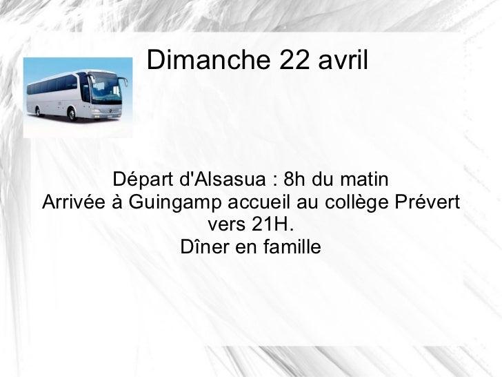 Dimanche 22 avril        Départ dAlsasua : 8h du matinArrivée à Guingamp accueil au collège Prévert                  vers ...