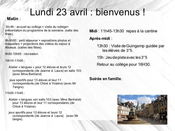 Lundi 23 avril : bienvenus ! Matin : 8h-9h : accueil au collège + visite du collège+présentation du programme de la semain...
