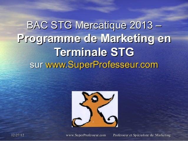 BAC STG Mercatique 2013 –   Programme de Marketing en         Terminale STG           sur www.SuperProfesseur.com12/27/12 ...