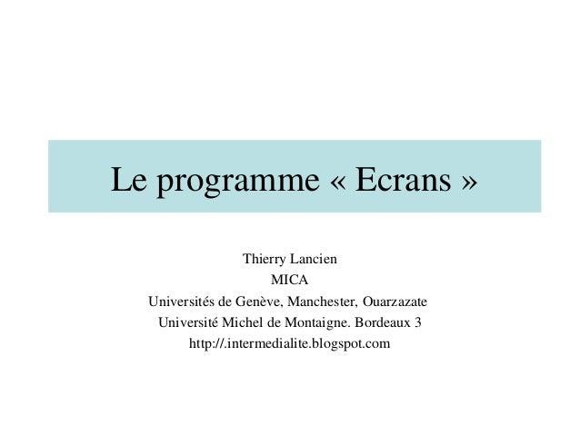 Le programme « Ecrans »                   Thierry Lancien                       MICA  Universités de Genève, Manchester, O...