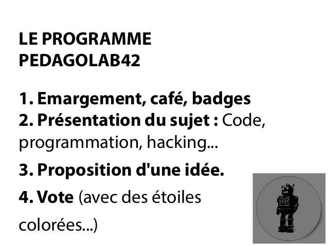LE PROGRAMME PEDAGOLAB421. Emargement, café, badges2. Présentation du sujet:Code, programmation, hacking...  3. Propositio...