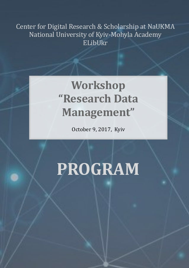 "Workshop ""Research Data Management"" October 9, 2017, Kyiv PROGRAM Center for Digital Research & Scholarship at NaUKMA Nati..."