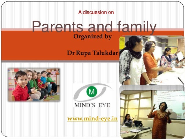 Organized by Dr Rupa Talukdar www.mind-eye.in A discussion on Parents and family