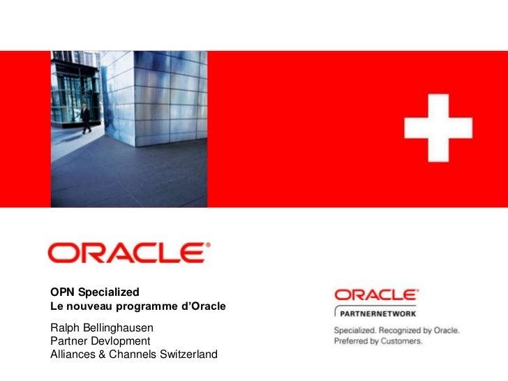 OPN SpecializedLe nouveau programme d'Oracle<br />Ralph Bellinghausen<br />Partner Devlopment<br />Alliances & Channels Sw...