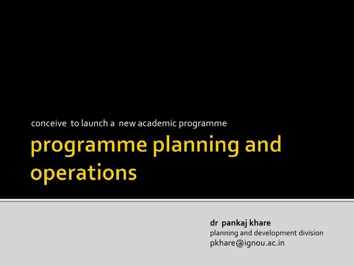 programme planning and operations<br />conceive  to launch a  new academic programme<br />drpankajkhare<br />planning and ...