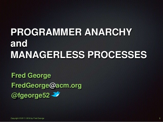 Copyright © 2011-2016 by Fred George PROGRAMMER ANARCHY and MANAGERLESS PROCESSES Fred George FredGeorge@acm.org @fgeorge5...