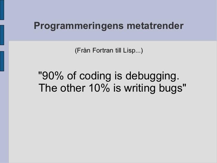 "Programmeringens metatrender (Från Fortran till Lisp...) <ul>""90% of coding is debugging. The other 10% is writing bu..."