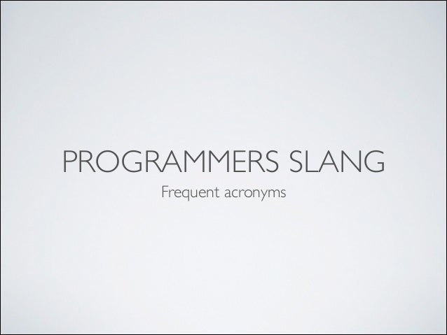 PROGRAMMERS SLANG Frequent acronyms