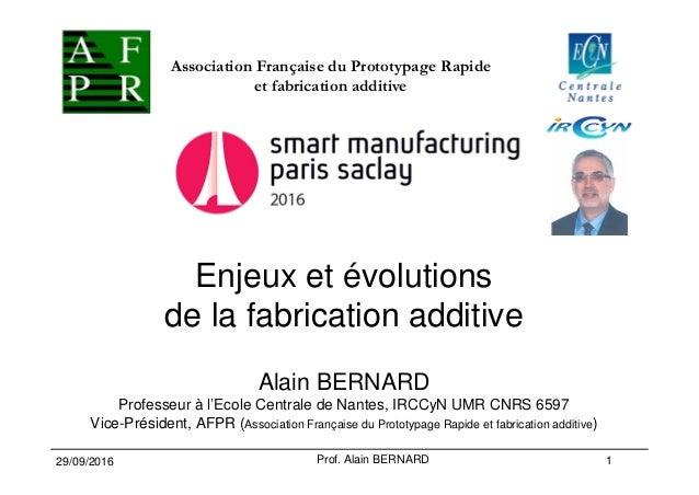 Enjeux et évolutions de la fabrication additive Alain BERNARD Professeur à l'Ecole Centrale de Nantes, IRCCyN UMR CNRS 659...