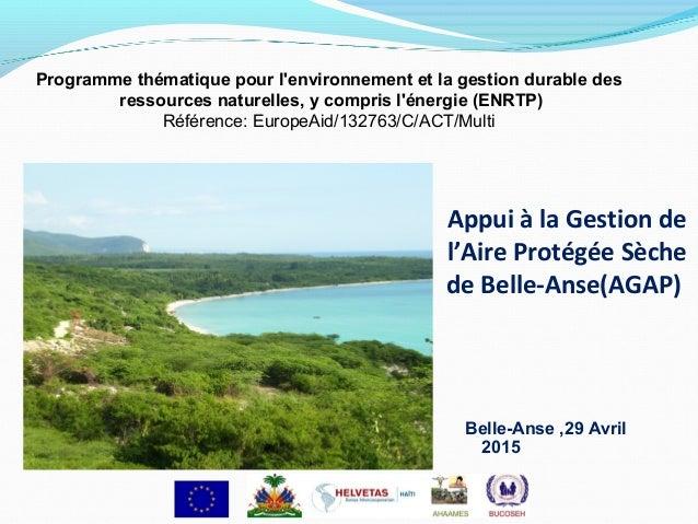 Appui à la Gestion de l'Aire Protégée Sèche de Belle-Anse(AGAP) Belle-Anse ,29 Avril 2015 Programme thématique pour l'envi...